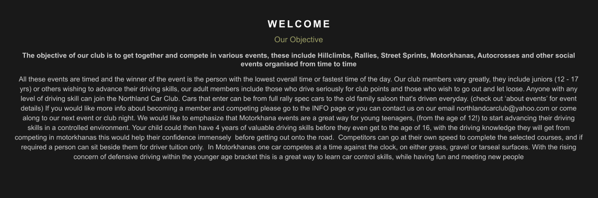 WELCOME Our Objective The objective of our club is to get together and compete in various events, these include Hillclimbs, Rallies, Street Sprints, Motorkhanas, Autocrosses and other social events organised from time to time All these events are timed and the winner of the event is the person with the lowest overall time or fastest time of the day. Our club members vary greatly, they include juniors (12 - 17 yrs) or others wishing to advance their driving skills, our adult members include those who drive seriously for club points and those who wish to go out and let loose. Anyone with any level of driving skill can join the Northland Car Club. Cars that enter can be from full rally spec cars to the old family saloon that's driven everyday. (check out 'about events' for event details) If you would like more info about becoming a member and competing please go to the INFO page or you can contact us on our email northlandcarclub@yahoo.com or come along to our next event or club night. We would like to emphasize that Motorkhana events are a great way for young teenagers, (from the age of 12!) to start advancing their driving skills in a controlled environment. Your child could then have 4 years of valuable driving skills before they even get to the age of 16, with the driving knowledge they will get from competing in motorkhanas this would help their confidence immensely  before getting out onto the road.  Competitors can go at their own speed to complete the selected courses, and if required a person can sit beside them for driver tuition only.  In Motorkhanas one car competes at a time against the clock, on either grass, gravel or tarseal surfaces. With the rising concern of defensive driving within the younger age bracket this is a great way to learn car control skills, while having fun and meeting new people